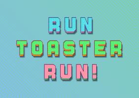 RUN TOASTER RUN!